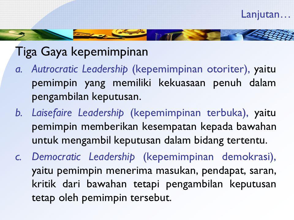 Lanjutan… Tiga Gaya kepemimpinan a.Autrocratic Leadership (kepemimpinan otoriter), yaitu pemimpin yang memiliki kekuasaan penuh dalam pengambilan kepu