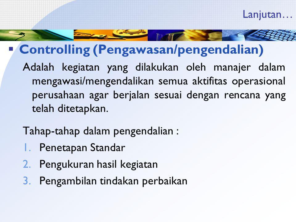 Lanjutan…  Controlling (Pengawasan/pengendalian) Adalah kegiatan yang dilakukan oleh manajer dalam mengawasi/mengendalikan semua aktifitas operasional perusahaan agar berjalan sesuai dengan rencana yang telah ditetapkan.