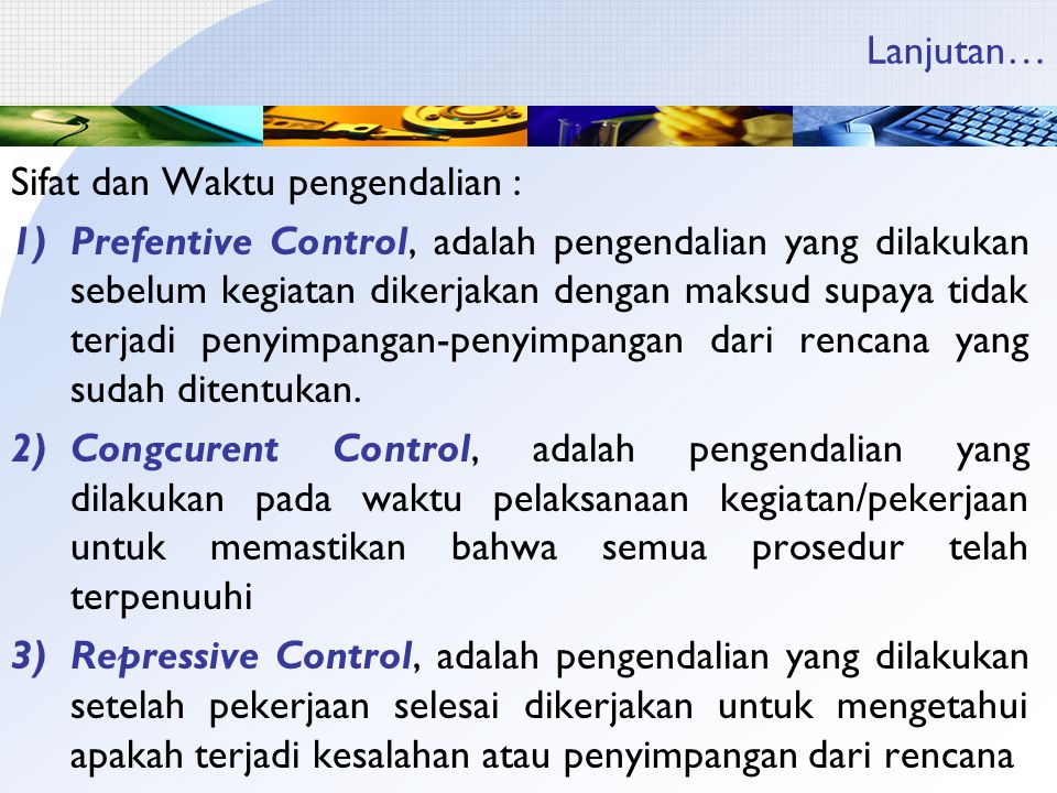 Lanjutan… Sifat dan Waktu pengendalian : 1)Prefentive Control, adalah pengendalian yang dilakukan sebelum kegiatan dikerjakan dengan maksud supaya tidak terjadi penyimpangan-penyimpangan dari rencana yang sudah ditentukan.