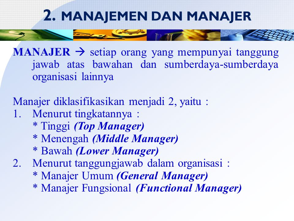 2. MANAJEMEN DAN MANAJER MANAJER  setiap orang yang mempunyai tanggung jawab atas bawahan dan sumberdaya-sumberdaya organisasi lainnya Manajer diklas