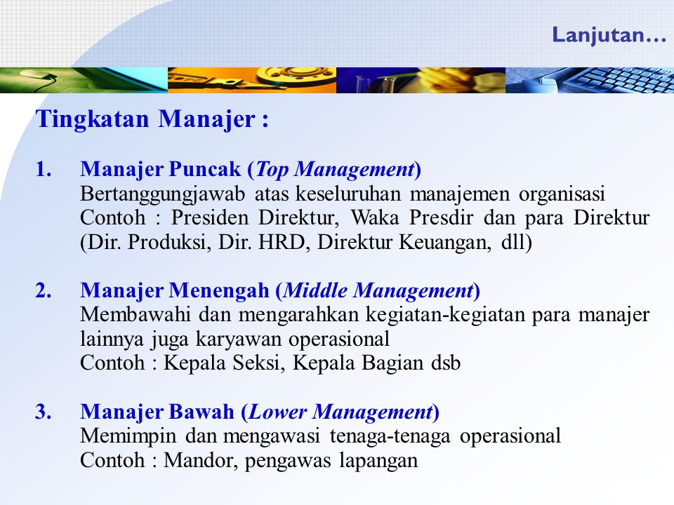 Lanjutan… Tingkatan Manajer : 1.Manajer Puncak (Top Management) Bertanggungjawab atas keseluruhan manajemen organisasi Contoh : Presiden Direktur, Waka Presdir dan para Direktur (Dir.