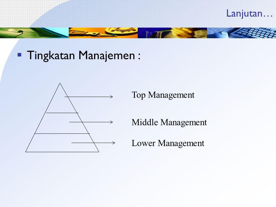 Lanjutan…  Tingkatan Manajemen : Top Management Middle Management Lower Management