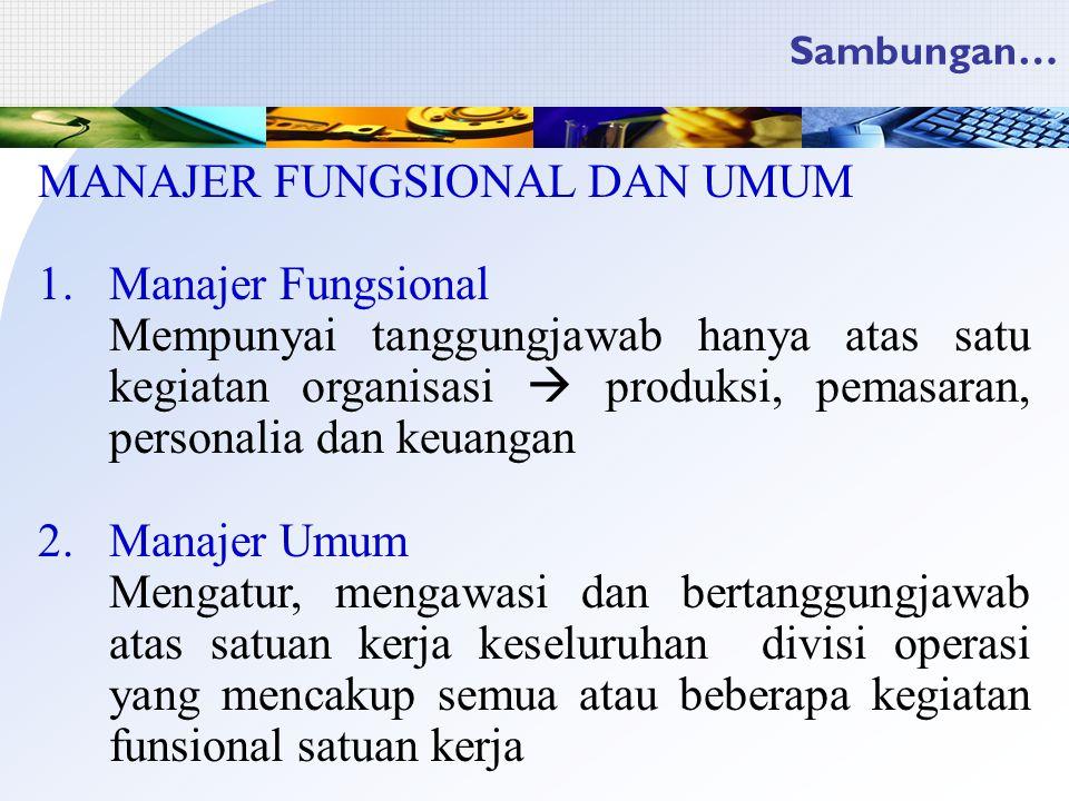 Sambungan… MANAJER FUNGSIONAL DAN UMUM 1.Manajer Fungsional Mempunyai tanggungjawab hanya atas satu kegiatan organisasi  produksi, pemasaran, persona
