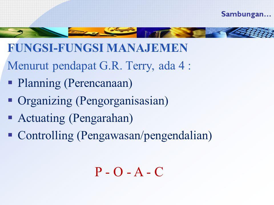 Sambungan… FUNGSI-FUNGSI MANAJEMEN Menurut pendapat G.R. Terry, ada 4 :  Planning (Perencanaan)  Organizing (Pengorganisasian)  Actuating (Pengarah