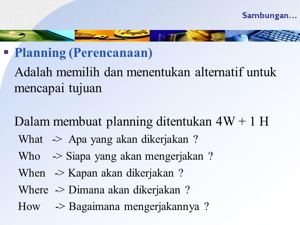 Sambungan…  Planning (Perencanaan) Adalah memilih dan menentukan alternatif untuk mencapai tujuan Dalam membuat planning ditentukan 4W + 1 H What -> Apa yang akan dikerjakan .