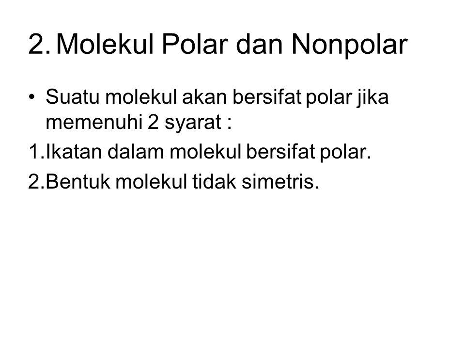 2.Molekul Polar dan Nonpolar Suatu molekul akan bersifat polar jika memenuhi 2 syarat : 1.Ikatan dalam molekul bersifat polar.