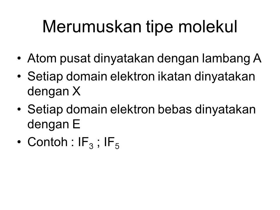 Merumuskan tipe molekul Atom pusat dinyatakan dengan lambang A Setiap domain elektron ikatan dinyatakan dengan X Setiap domain elektron bebas dinyatakan dengan E Contoh : IF 3 ; IF 5