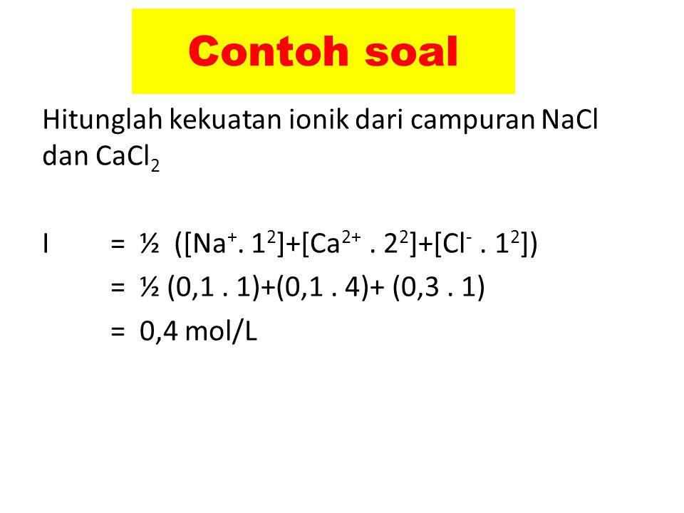 Contoh soal Hitunglah kekuatan ionik dari campuran NaCl dan CaCl 2 I = ½ ([Na +. 1 2 ]+[Ca 2+. 2 2 ]+[Cl -. 1 2 ]) = ½ (0,1. 1)+(0,1. 4)+ (0,3. 1) = 0