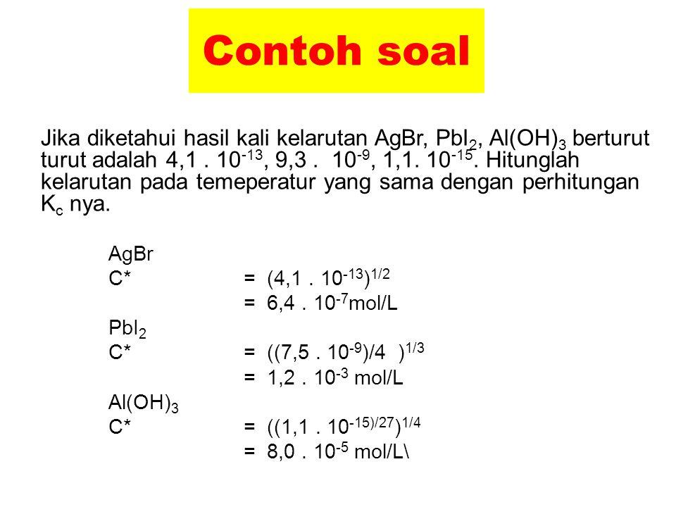 Contoh soal Jika diketahui hasil kali kelarutan AgBr, PbI 2, Al(OH) 3 berturut turut adalah 4,1. 10 -13, 9,3. 10 -9, 1,1. 10 -15. Hitunglah kelarutan