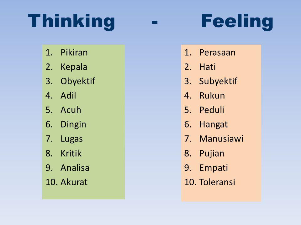 Thinking - Feeling 1.Pikiran 2.Kepala 3.Obyektif 4.Adil 5.Acuh 6.Dingin 7.Lugas 8.Kritik 9.Analisa 10.Akurat 1.Perasaan 2.Hati 3.Subyektif 4.Rukun 5.Peduli 6.Hangat 7.Manusiawi 8.Pujian 9.Empati 10.Toleransi