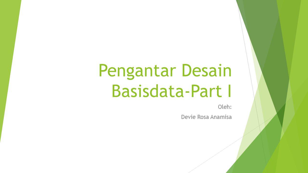 Pengantar Desain Basisdata-Part I Oleh: Devie Rosa Anamisa