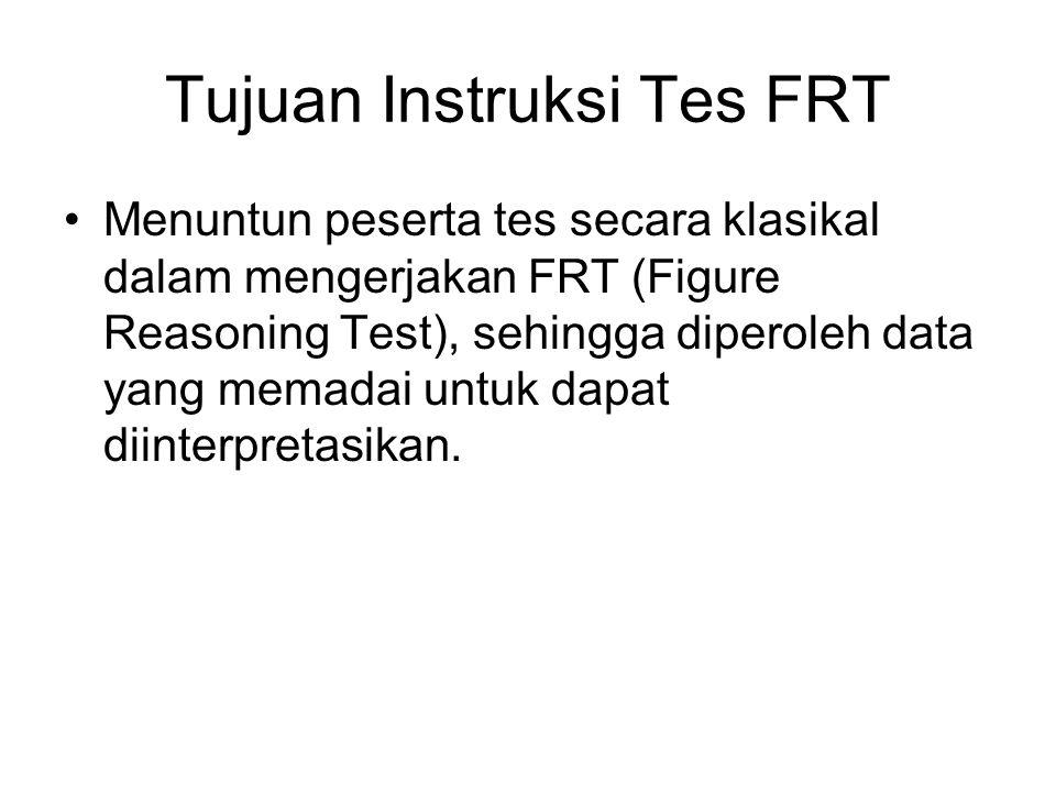 Tujuan Instruksi Tes FRT Menuntun peserta tes secara klasikal dalam mengerjakan FRT (Figure Reasoning Test), sehingga diperoleh data yang memadai untu