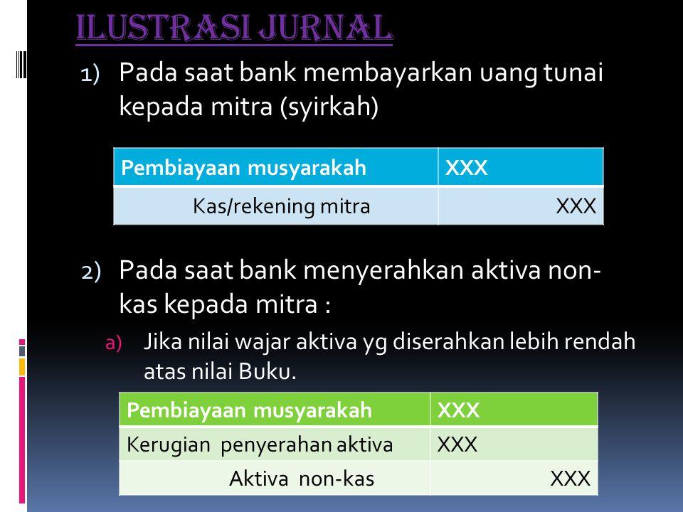 Ilustrasi jurnal 1) Pada saat bank membayarkan uang tunai kepada mitra (syirkah) 2) Pada saat bank menyerahkan aktiva non- kas kepada mitra : a) Jika