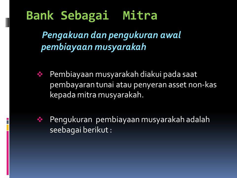 Bank Sebagai Mitra Pengakuan dan pengukuran awal pembiayaan musyarakah  Pembiayaan musyarakah diakui pada saat pembayaran tunai atau penyeran asset n