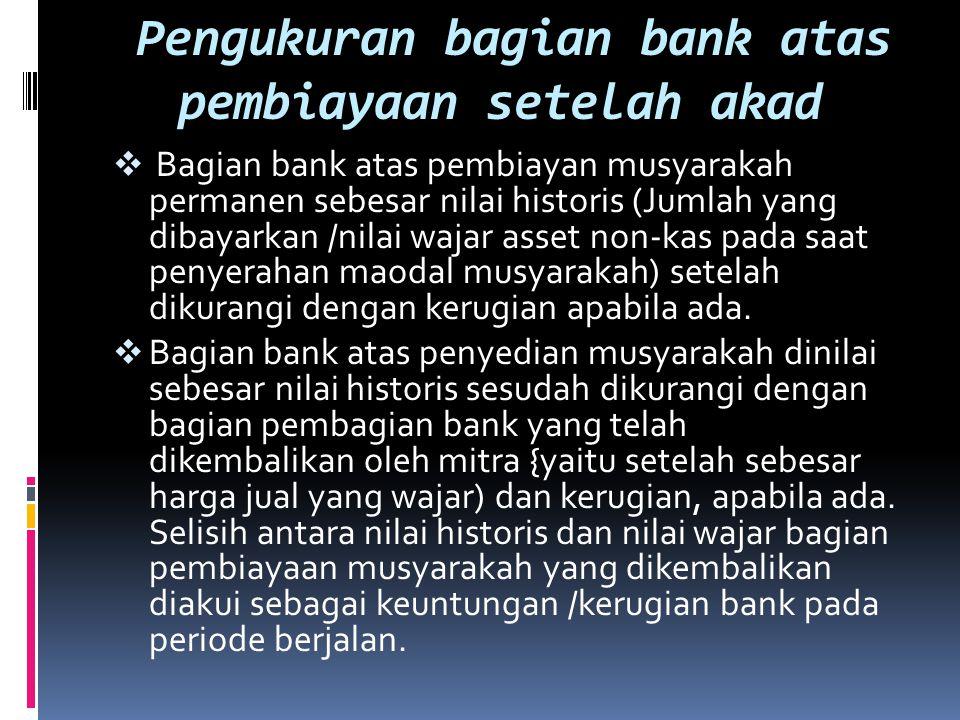 Pengukuran bagian bank atas pembiayaan setelah akad  Bagian bank atas pembiayan musyarakah permanen sebesar nilai historis (Jumlah yang dibayarkan /n