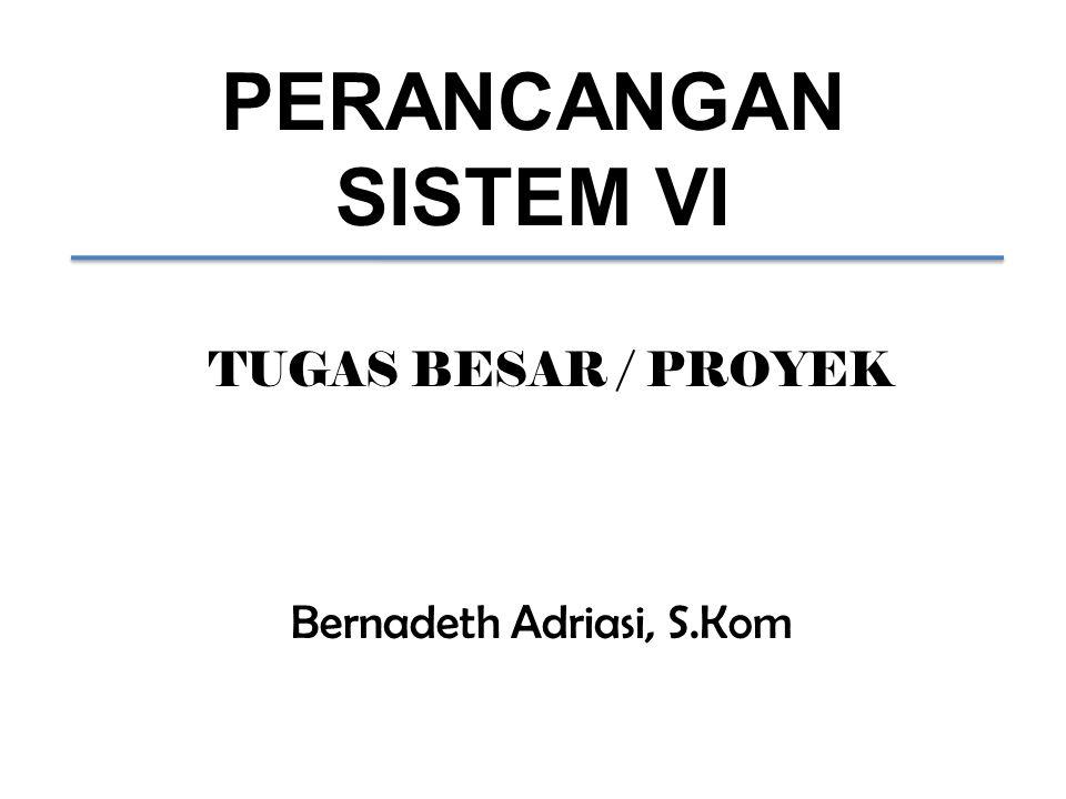 PERANCANGAN SISTEM VI Bernadeth Adriasi, S.Kom TUGAS BESAR / PROYEK