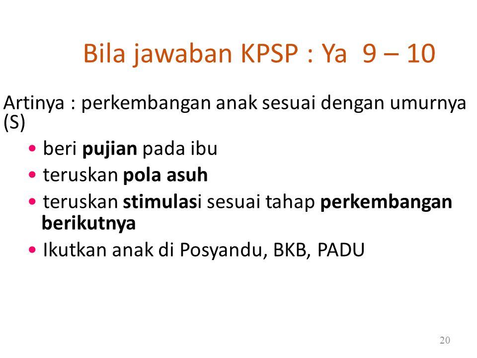 Bila jawaban KPSP : Ya 9 – 10 Artinya : perkembangan anak sesuai dengan umurnya (S) beri pujian pada ibu teruskan pola asuh teruskan stimulasi sesuai tahap perkembangan berikutnya Ikutkan anak di Posyandu, BKB, PADU 20