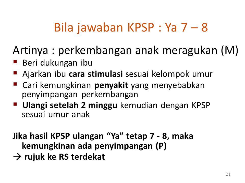 Bila jawaban KPSP : Ya 7 – 8 Artinya : perkembangan anak meragukan (M)  Beri dukungan ibu  Ajarkan ibu cara stimulasi sesuai kelompok umur  Cari kemungkinan penyakit yang menyebabkan penyimpangan perkembangan  Ulangi setelah 2 minggu kemudian dengan KPSP sesuai umur anak Jika hasil KPSP ulangan Ya tetap 7 - 8, maka kemungkinan ada penyimpangan (P)  rujuk ke RS terdekat 21