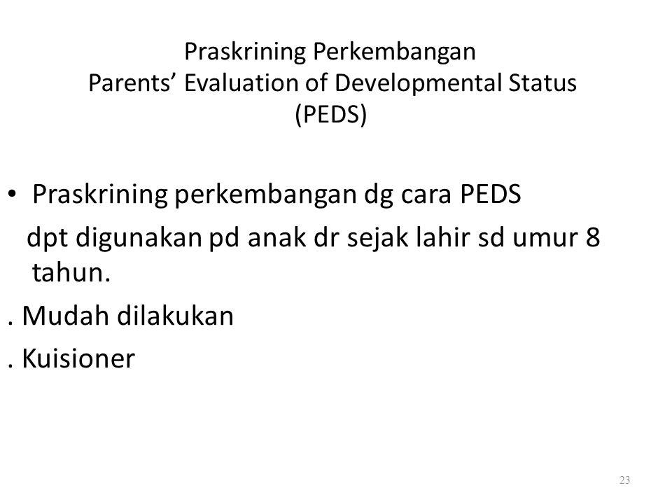 Praskrining Perkembangan Parents' Evaluation of Developmental Status (PEDS) Praskrining perkembangan dg cara PEDS dpt digunakan pd anak dr sejak lahir sd umur 8 tahun..