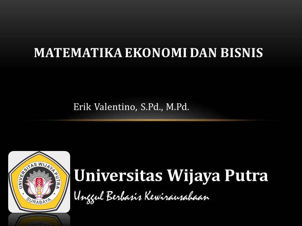 Erik Valentino, S.Pd., M.Pd. MATEMATIKA EKONOMI DAN BISNIS Universitas Wijaya Putra Unggul Berbasis Kewirausahaan