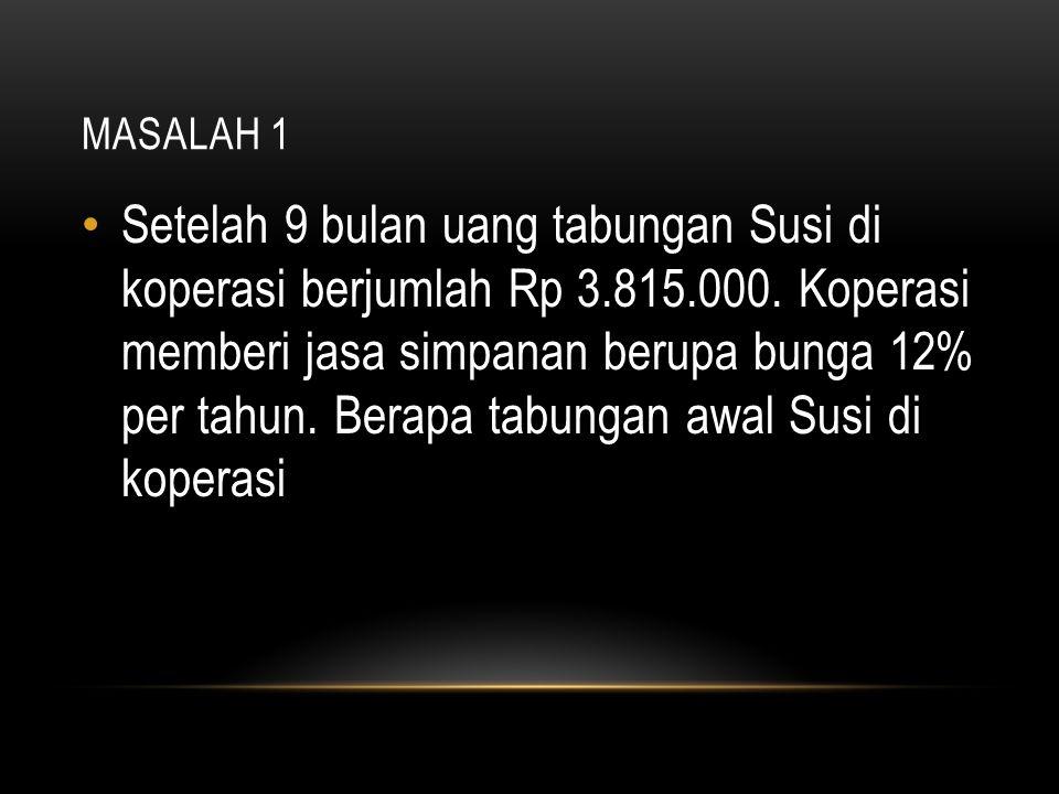 MASALAH 1 Setelah 9 bulan uang tabungan Susi di koperasi berjumlah Rp 3.815.000. Koperasi memberi jasa simpanan berupa bunga 12% per tahun. Berapa tab