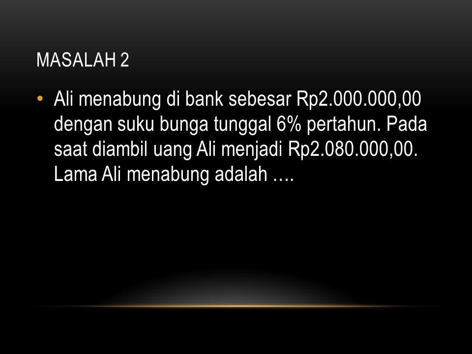 MASALAH 2 Ali menabung di bank sebesar Rp2.000.000,00 dengan suku bunga tunggal 6% pertahun. Pada saat diambil uang Ali menjadi Rp2.080.000,00. Lama A