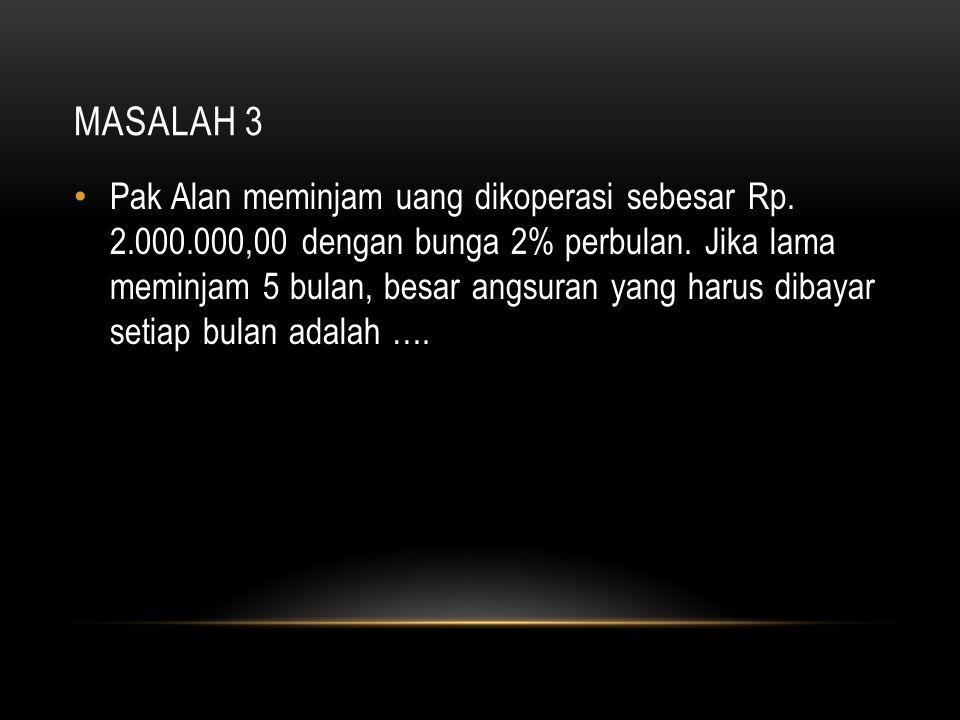 MASALAH 3 Pak Alan meminjam uang dikoperasi sebesar Rp. 2.000.000,00 dengan bunga 2% perbulan. Jika lama meminjam 5 bulan, besar angsuran yang harus d