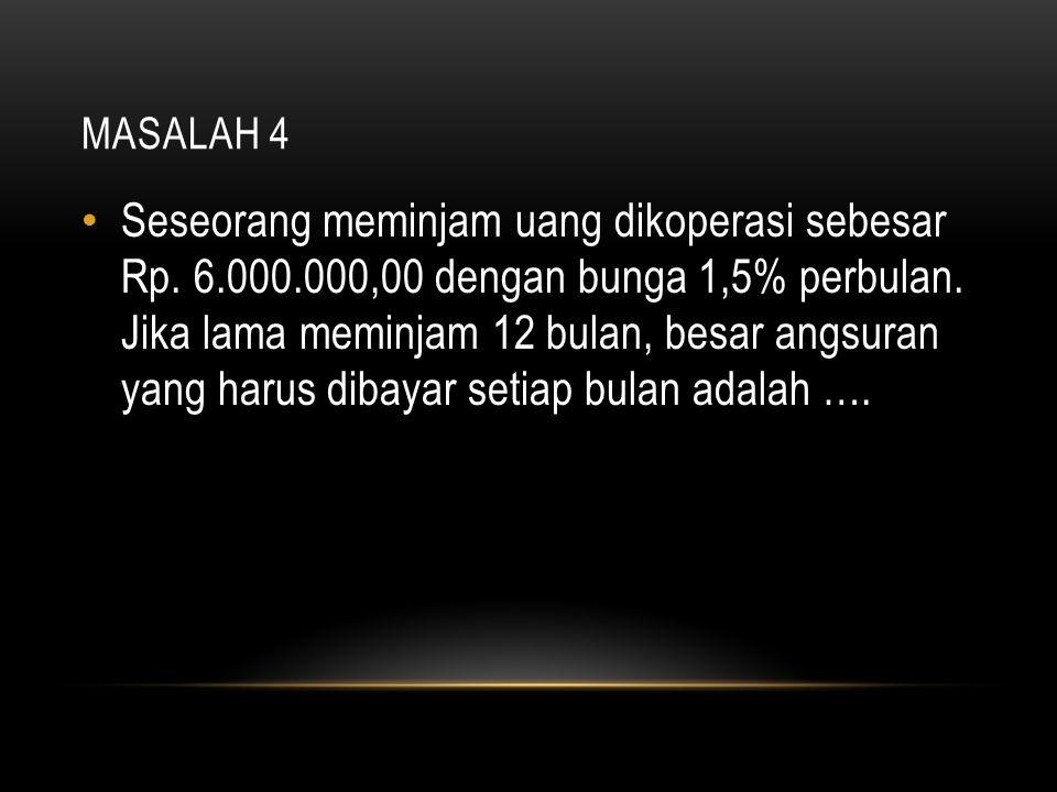 MASALAH 4 Seseorang meminjam uang dikoperasi sebesar Rp. 6.000.000,00 dengan bunga 1,5% perbulan. Jika lama meminjam 12 bulan, besar angsuran yang har