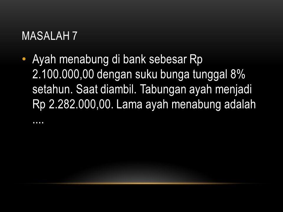 MASALAH 7 Ayah menabung di bank sebesar Rp 2.100.000,00 dengan suku bunga tunggal 8% setahun. Saat diambil. Tabungan ayah menjadi Rp 2.282.000,00. Lam