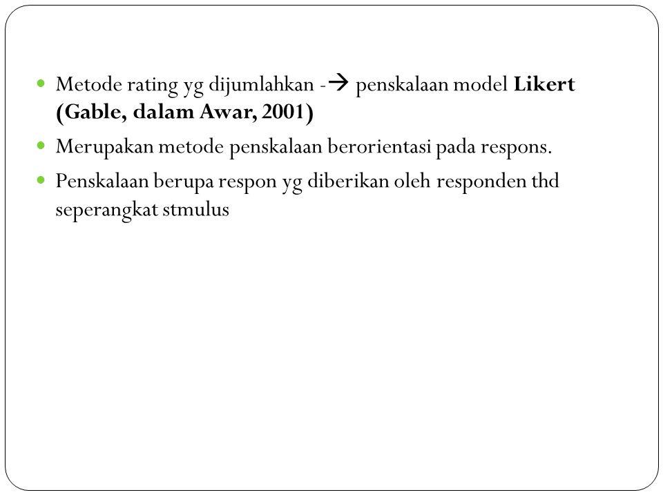 Metode rating yg dijumlahkan -  penskalaan model Likert (Gable, dalam Awar, 2001) Merupakan metode penskalaan berorientasi pada respons. Penskalaan b