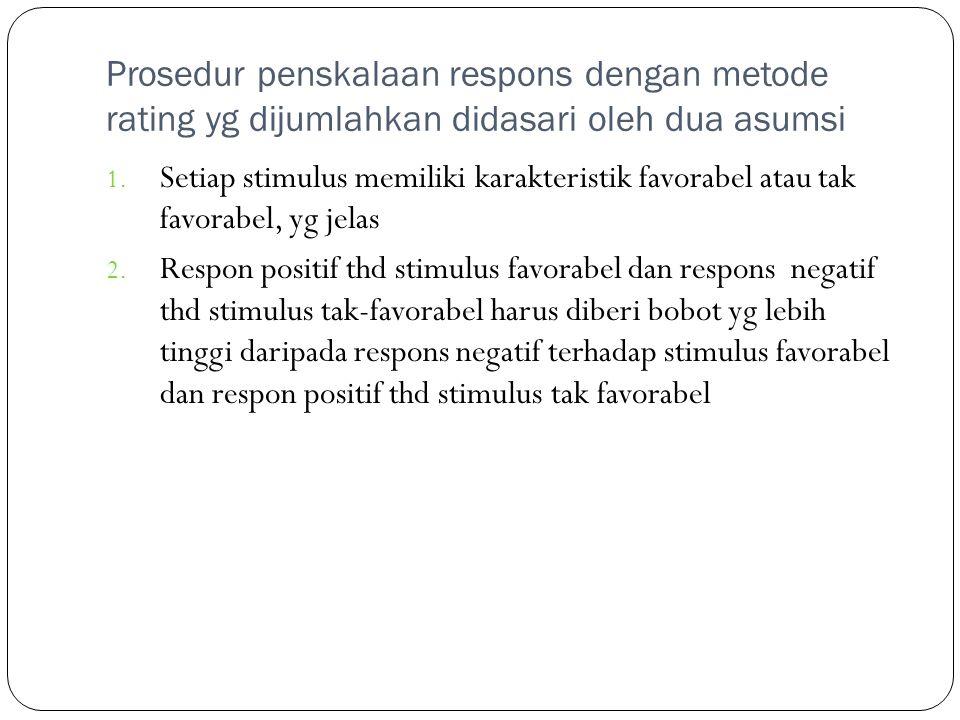 Prosedur penskalaan respons dengan metode rating yg dijumlahkan didasari oleh dua asumsi 1. Setiap stimulus memiliki karakteristik favorabel atau tak