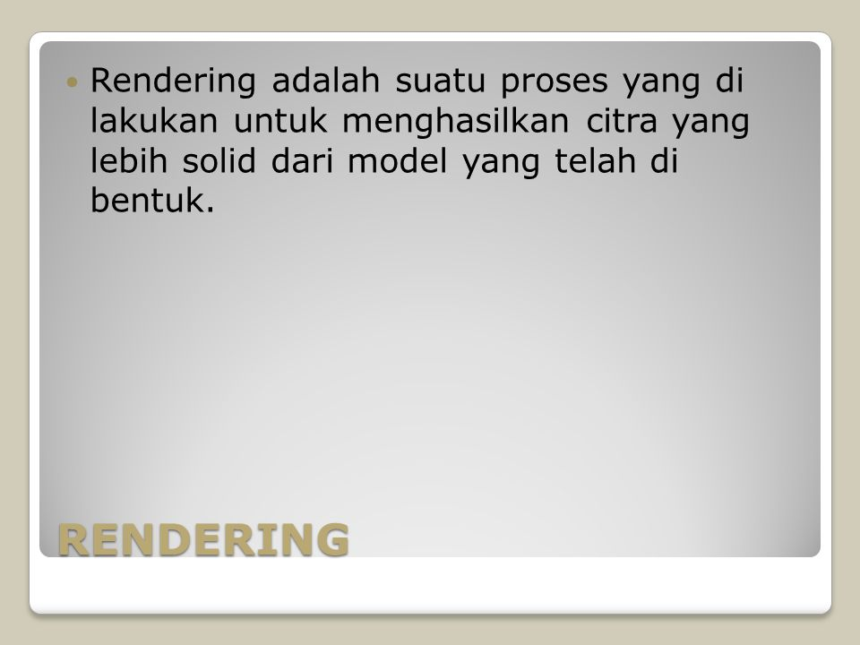 RENDERING Rendering adalah suatu proses yang di lakukan untuk menghasilkan citra yang lebih solid dari model yang telah di bentuk.