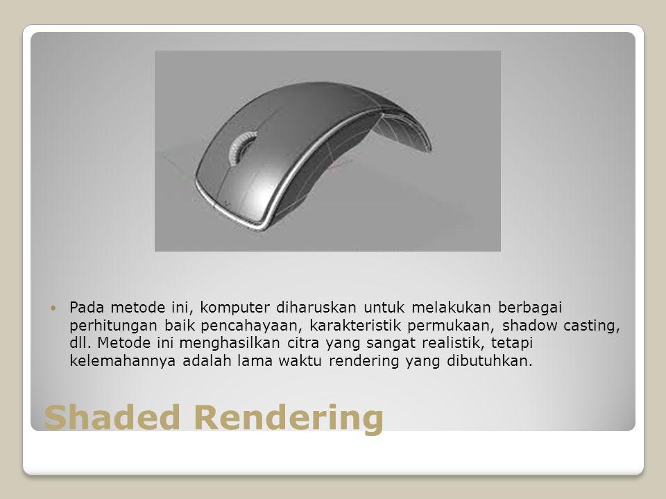Shaded Rendering Pada metode ini, komputer diharuskan untuk melakukan berbagai perhitungan baik pencahayaan, karakteristik permukaan, shadow casting,