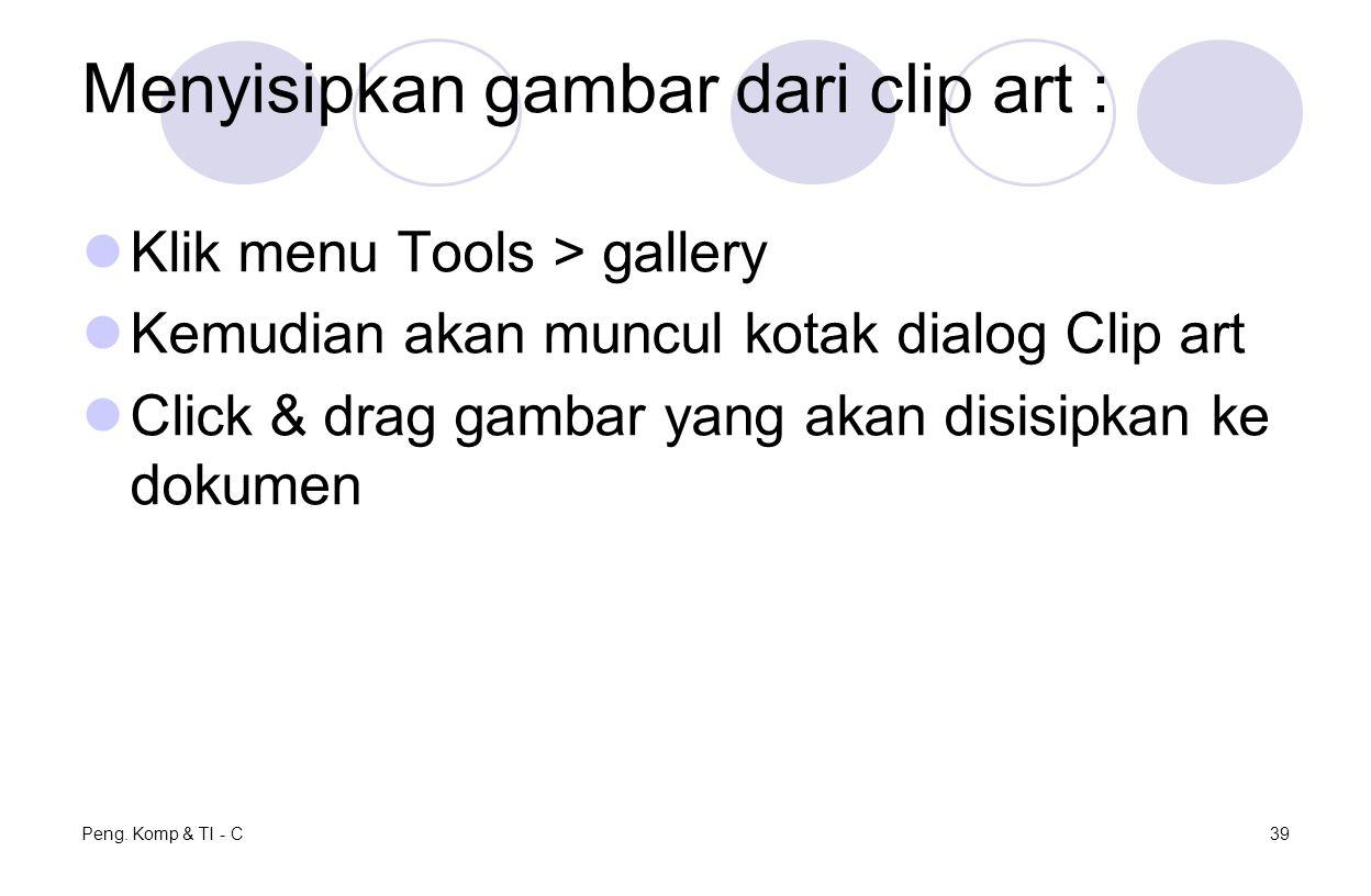Menyisipkan gambar dari clip art : Klik menu Tools > gallery Kemudian akan muncul kotak dialog Clip art Click & drag gambar yang akan disisipkan ke dokumen Peng.