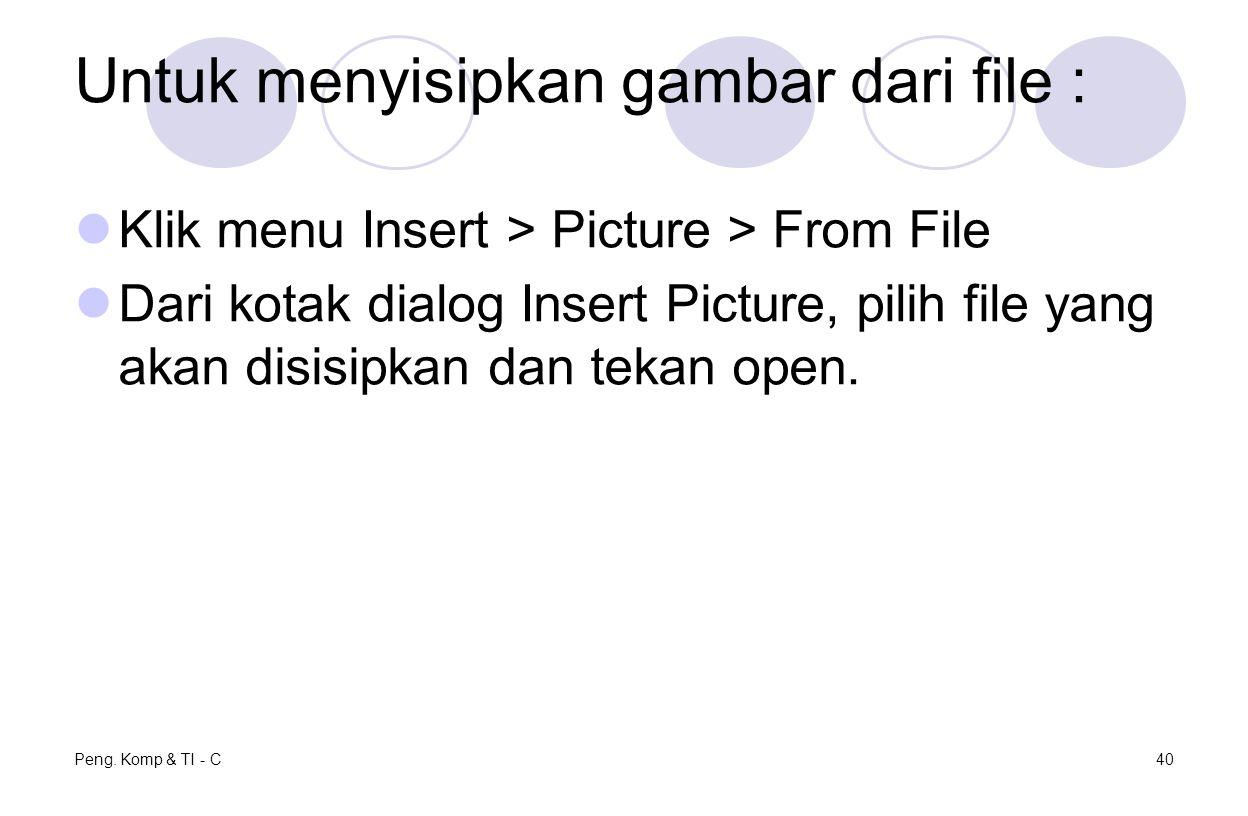 Untuk menyisipkan gambar dari file : Klik menu Insert > Picture > From File Dari kotak dialog Insert Picture, pilih file yang akan disisipkan dan tekan open.