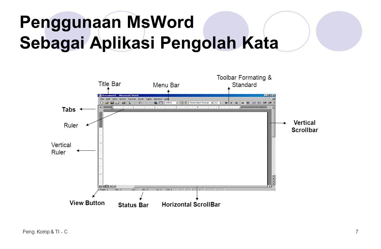 Peng. Komp & TI - C7 Penggunaan MsWord Sebagai Aplikasi Pengolah Kata View Button Status Bar Horizontal ScrollBar Vertical Scrollbar Vertical Ruler Ta