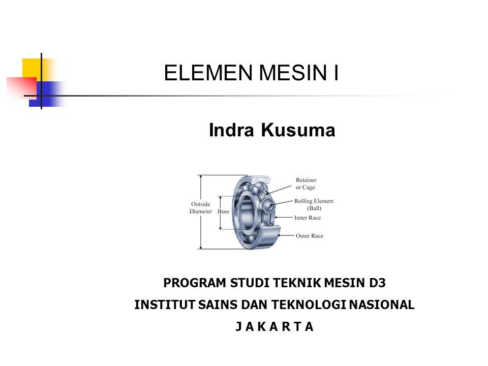 Indra Kusuma PROGRAM STUDI TEKNIK MESIN D3 INSTITUT SAINS DAN TEKNOLOGI NASIONAL J A K A R T A ELEMEN MESIN I