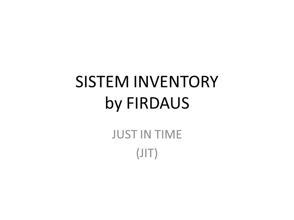 SISTEM INVENTORY by FIRDAUS JUST IN TIME (JIT)