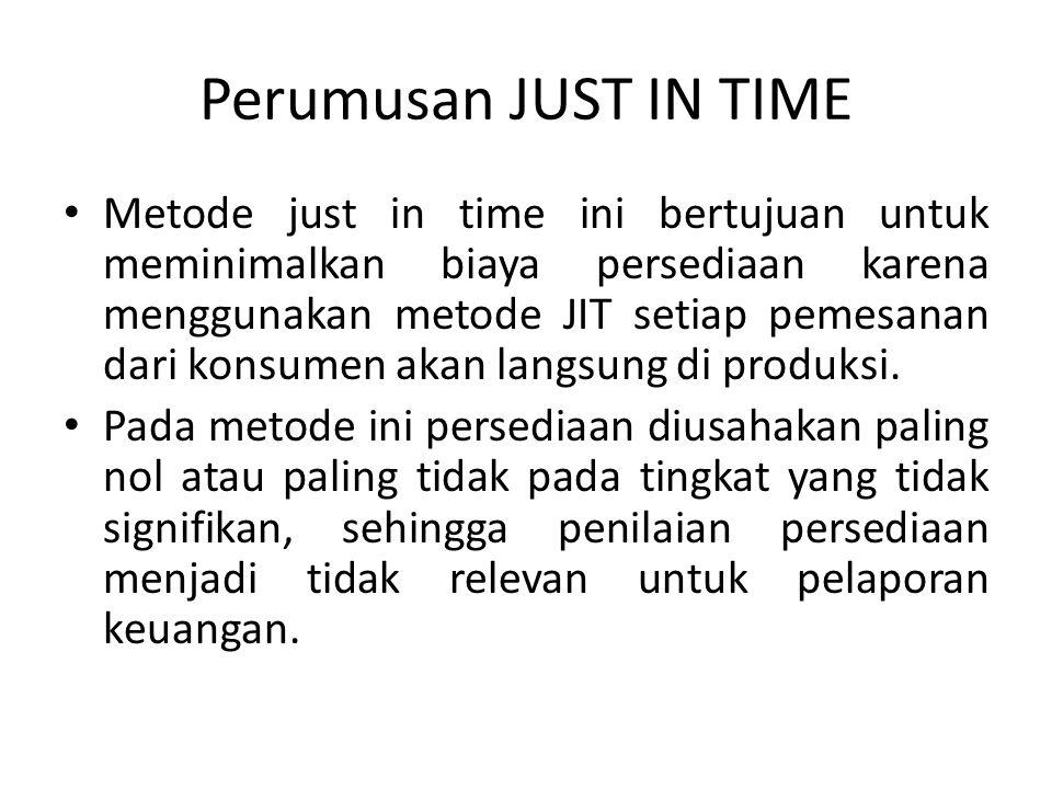Perumusan JUST IN TIME Metode just in time ini bertujuan untuk meminimalkan biaya persediaan karena menggunakan metode JIT setiap pemesanan dari konsu