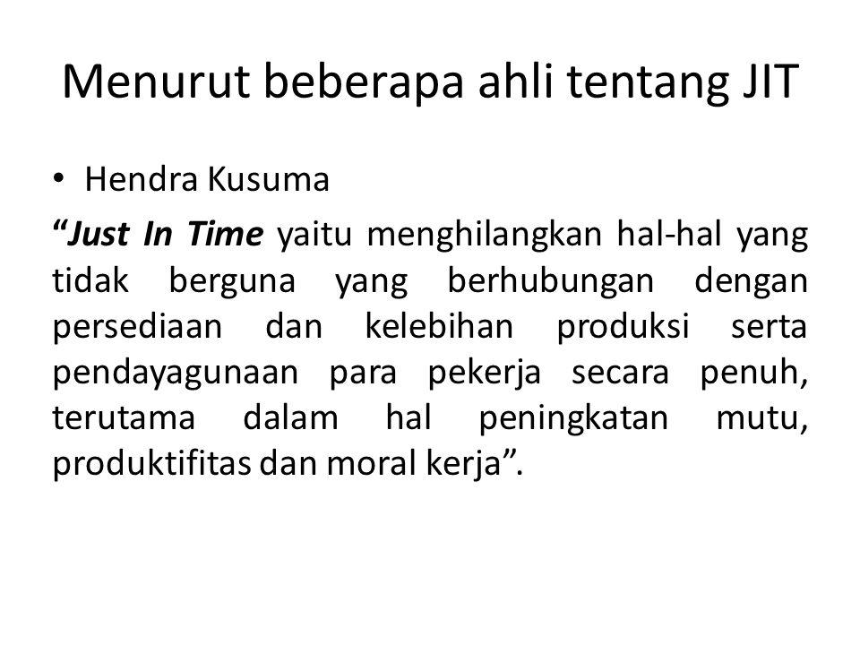 Menurut beberapa ahli tentang JIT Masiyah Khoimi dan Yuningsih Just In Time adalah untuk memproduksi dan menyampaikan apa yang dibutuhkan, kapan hal itu dibutuhkan, pada tahap semua proses produksi, tepat pada saat dipabrikasi, dipasang dan dikirim ke pelanggan .