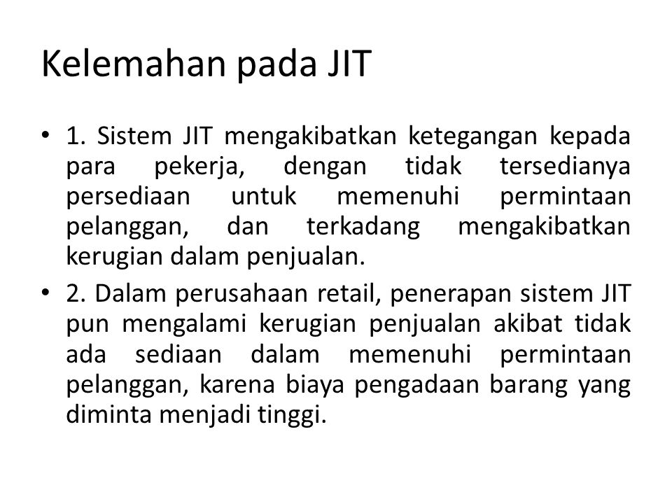 Kelemahan pada JIT 1. Sistem JIT mengakibatkan ketegangan kepada para pekerja, dengan tidak tersedianya persediaan untuk memenuhi permintaan pelanggan
