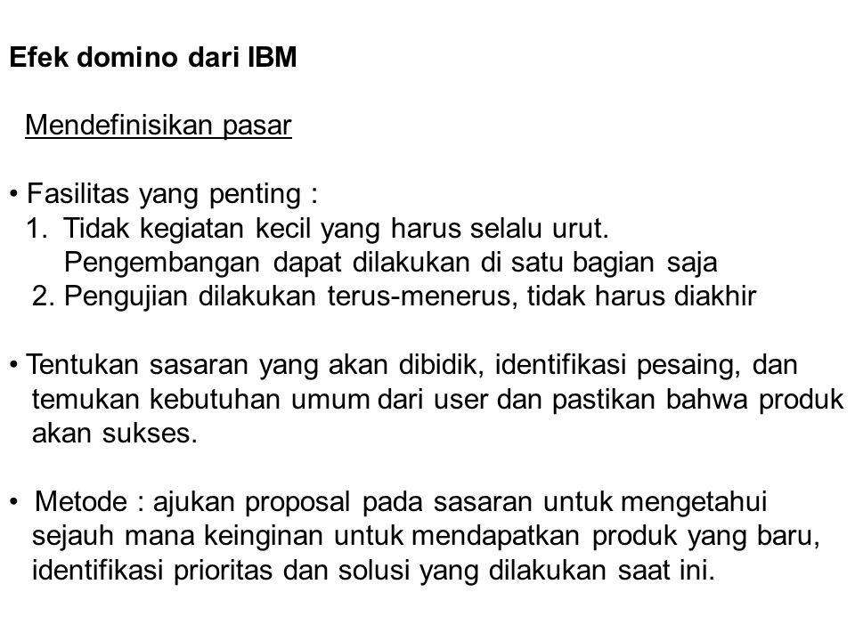 Efek domino dari IBM Mendefinisikan pasar Fasilitas yang penting : 1. Tidak kegiatan kecil yang harus selalu urut. Pengembangan dapat dilakukan di sat