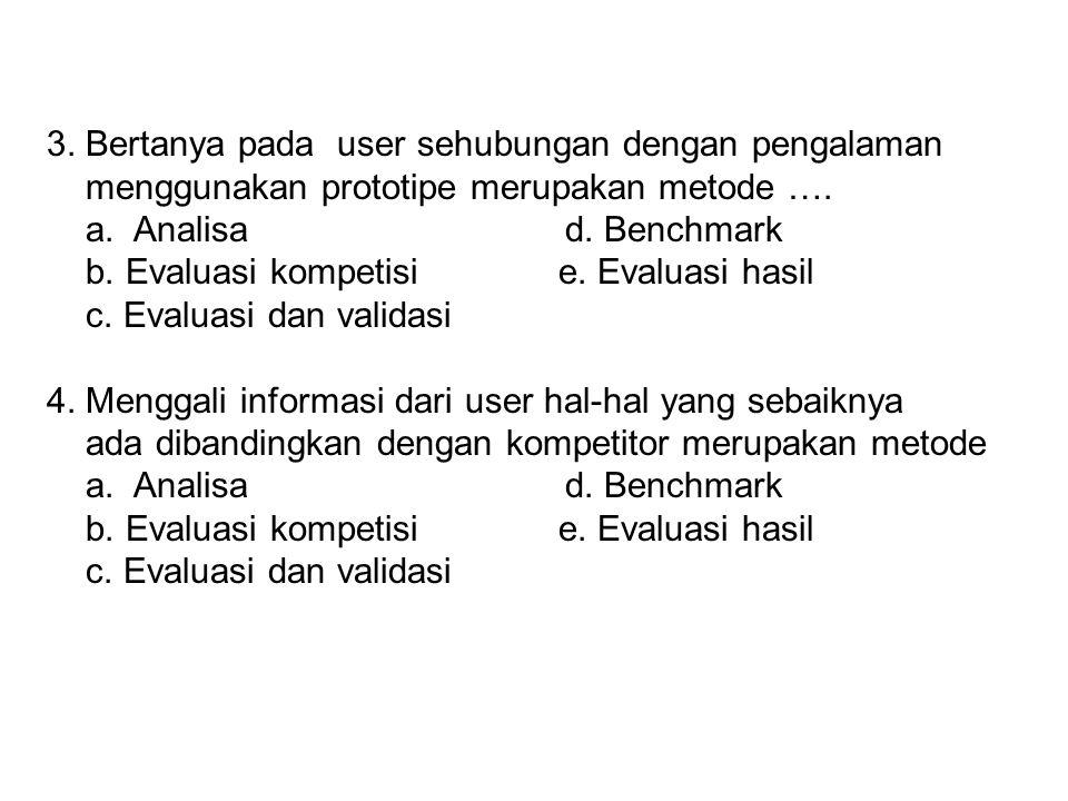 3. Bertanya pada user sehubungan dengan pengalaman menggunakan prototipe merupakan metode …. a. Analisa d. Benchmark b. Evaluasi kompetisi e. Evaluasi