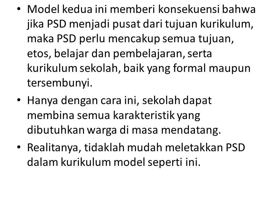 Model kedua ini memberi konsekuensi bahwa jika PSD menjadi pusat dari tujuan kurikulum, maka PSD perlu mencakup semua tujuan, etos, belajar dan pembel