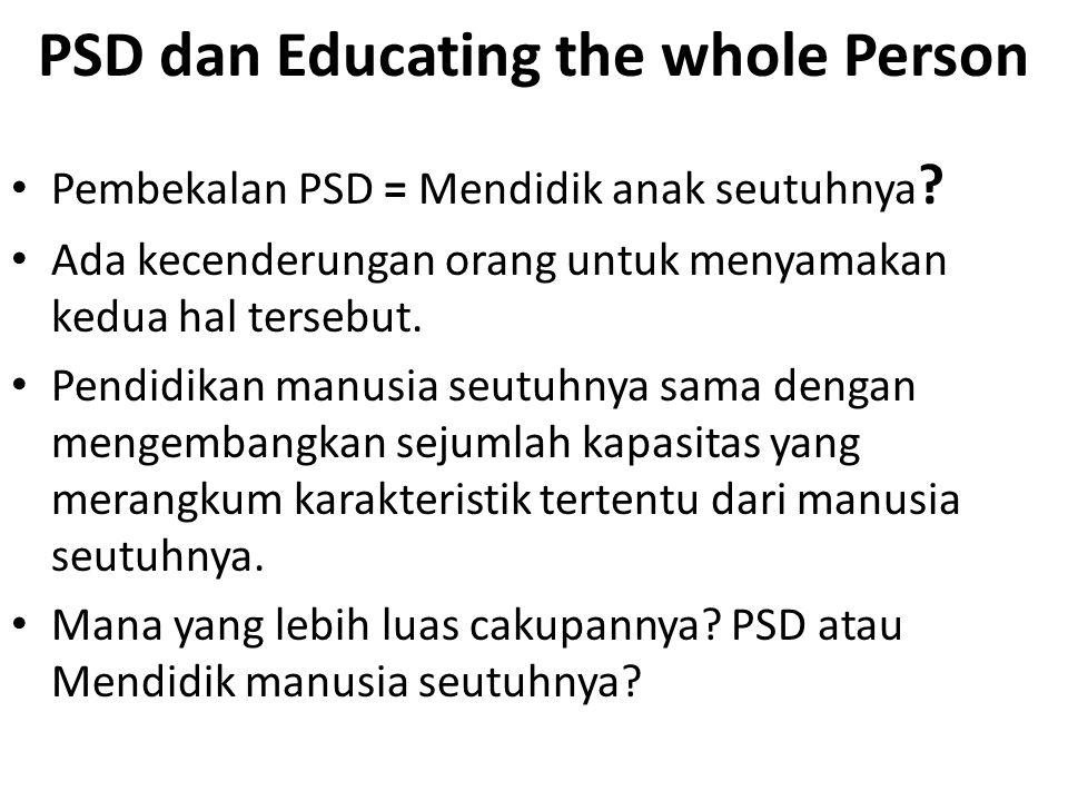 PSD dan Educating the whole Person Pembekalan PSD = Mendidik anak seutuhnya ? Ada kecenderungan orang untuk menyamakan kedua hal tersebut. Pendidikan