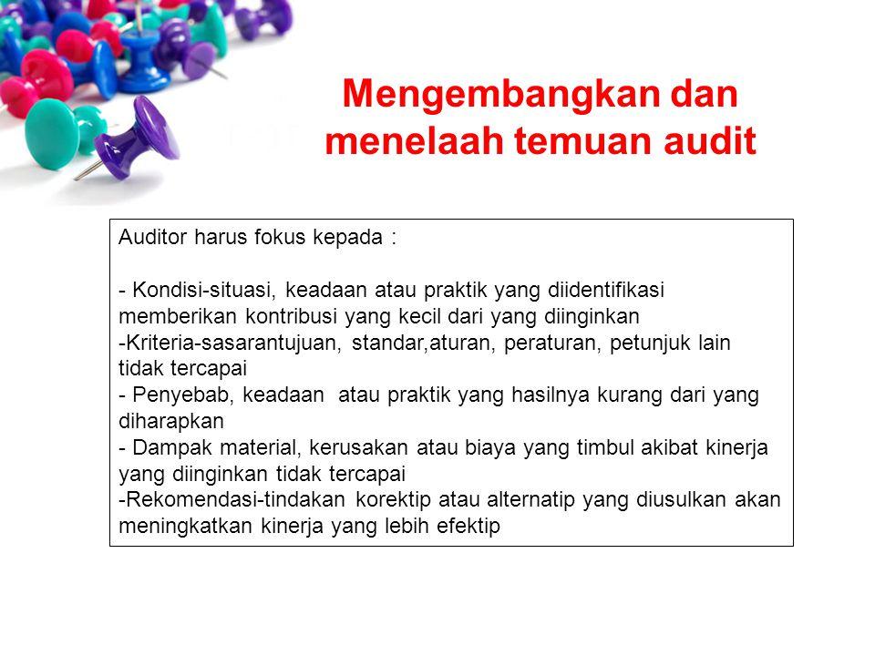 Mengembangkan dan menelaah temuan audit Auditor harus fokus kepada : - Kondisi-situasi, keadaan atau praktik yang diidentifikasi memberikan kontribusi