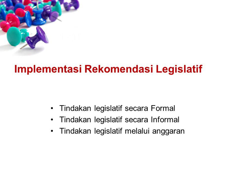 Tindakan legislatif secara Formal Tindakan legislatif secara Informal Tindakan legislatif melalui anggaran Implementasi Rekomendasi Legislatif