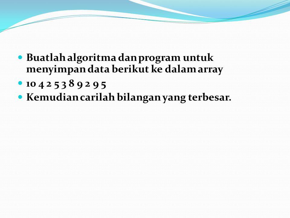 Buatlah algoritma dan program untuk menyimpan data berikut ke dalam array 10 4 2 5 3 8 9 2 9 5 Kemudian carilah bilangan yang terbesar.