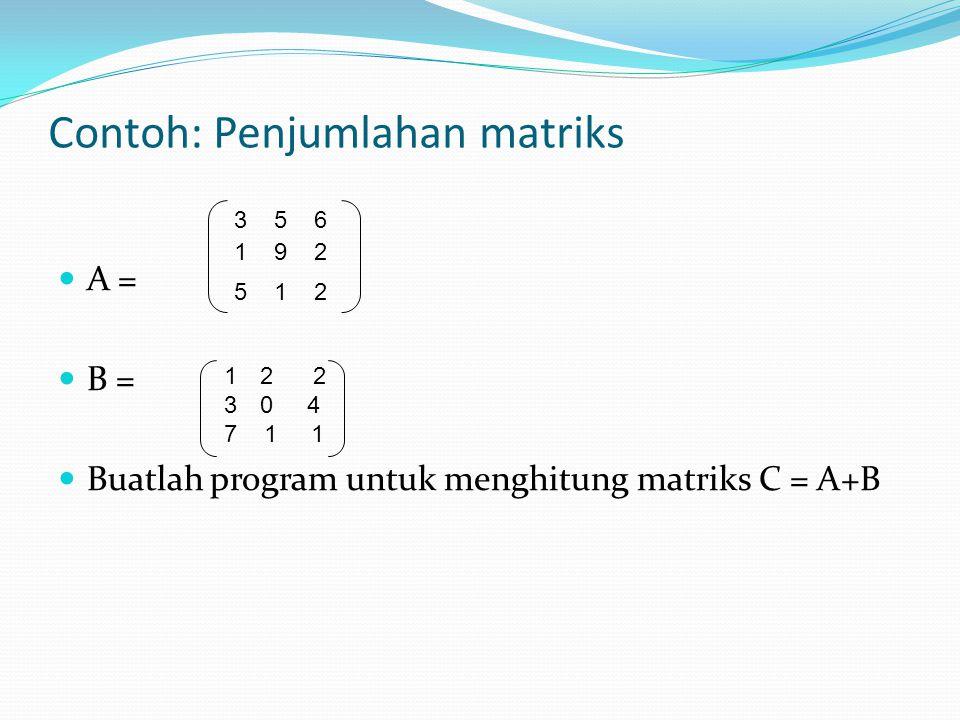 Contoh: Penjumlahan matriks A = B = Buatlah program untuk menghitung matriks C = A+B 3 5 6 1 9 2 5 1 2 12 2 30 4 7 1 1