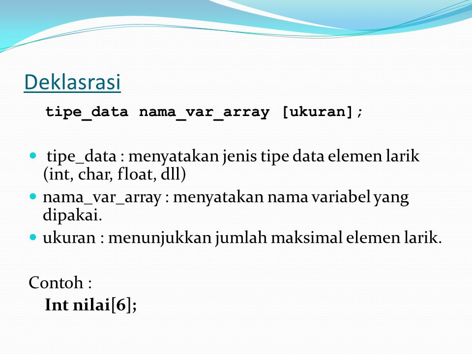 Deklasrasi tipe_data nama_var_array [ukuran]; tipe_data : menyatakan jenis tipe data elemen larik (int, char, float, dll) nama_var_array : menyatakan